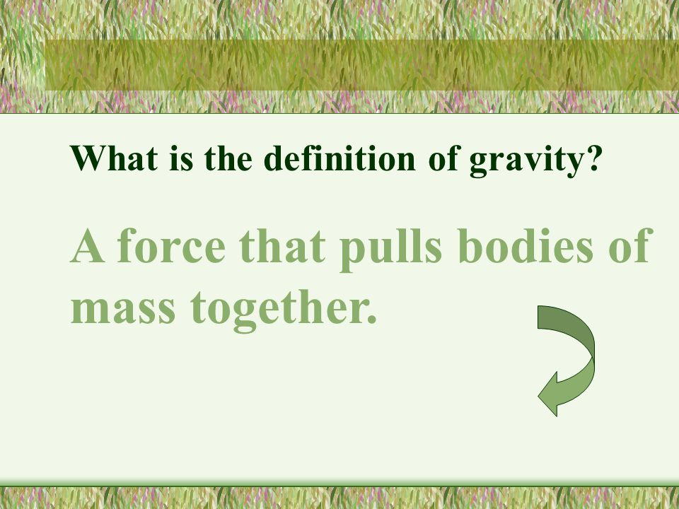 What is the definition of gravity? A force that pulls bodies of mass together.