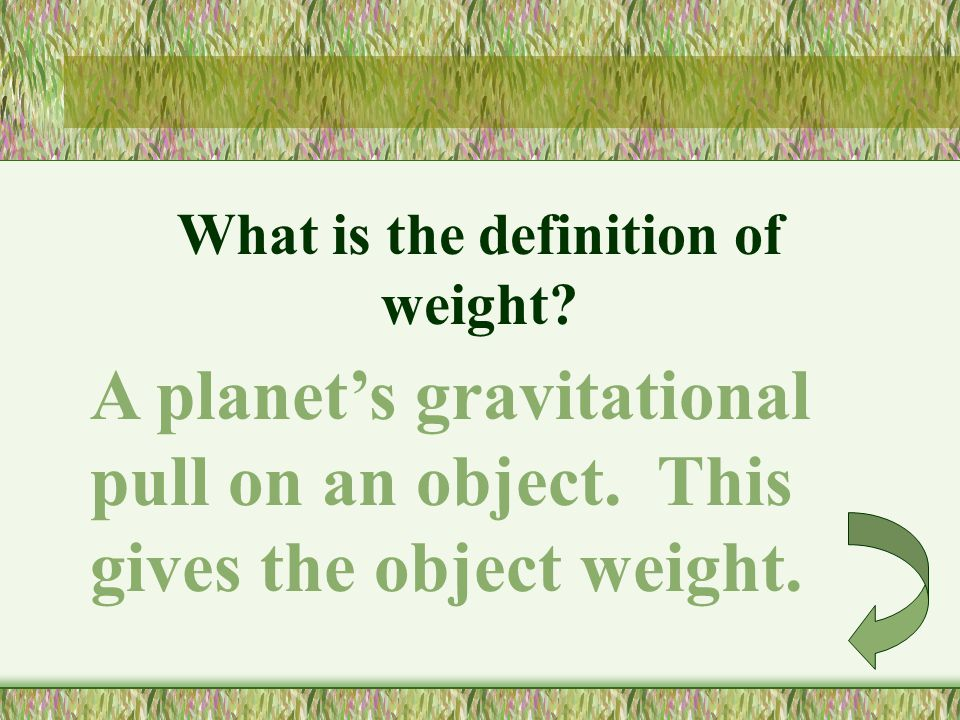 What is the definition of weight.A planets gravitational pull on an object.