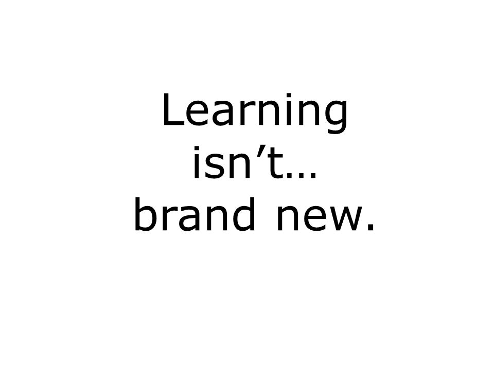 Learning isnt… brand new.