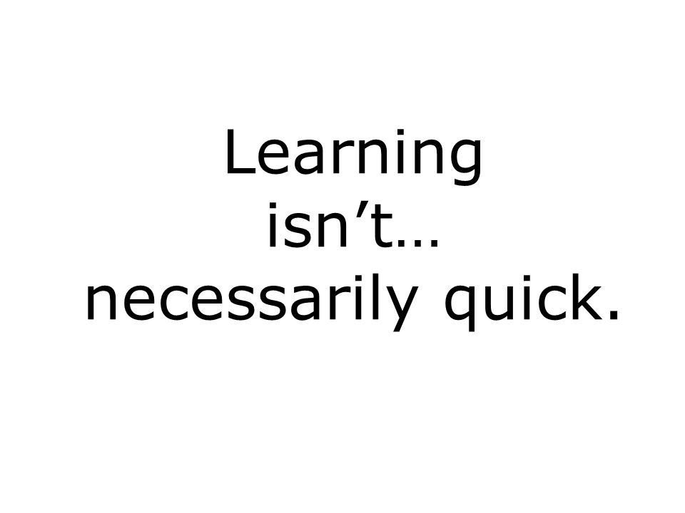 Learning isnt… necessarily quick.