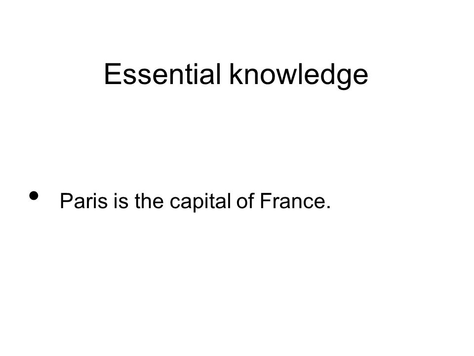 Essential knowledge Paris is the capital of France.