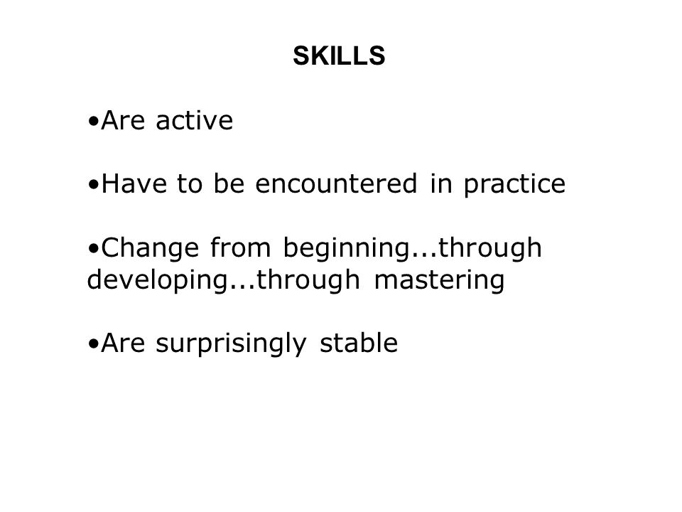 SKILLS Are active Have to be encountered in practice Change from beginning...through developing...through mastering Are surprisingly stable