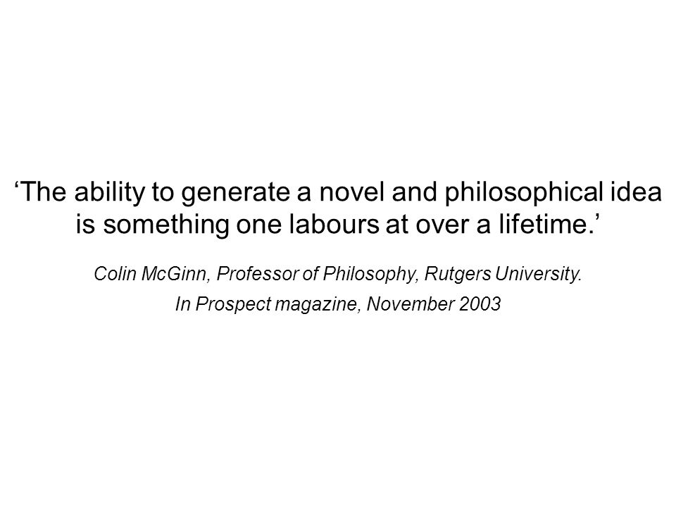 The ability to generate a novel and philosophical idea is something one labours at over a lifetime.