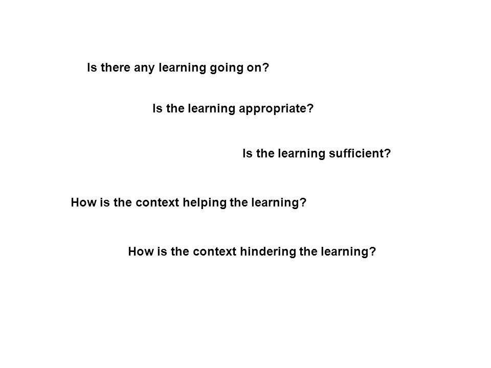 Is there any learning going on. Is the learning appropriate.