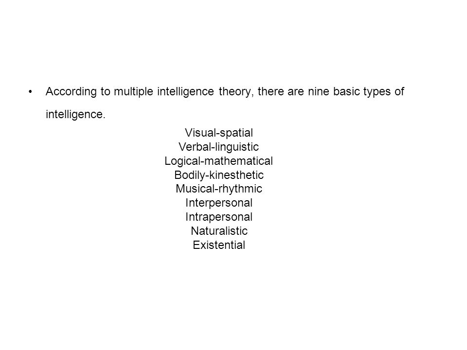 According to multiple intelligence theory, there are nine basic types of intelligence.