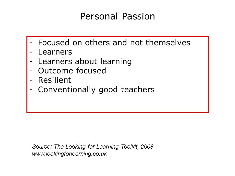 Personal Passion -Focused on others and not themselves -Learners -Learners about learning -Outcome focused -Resilient -Conventionally good teachers Source: The Looking for Learning Toolkit, 2008 www.lookingforlearning.co.uk