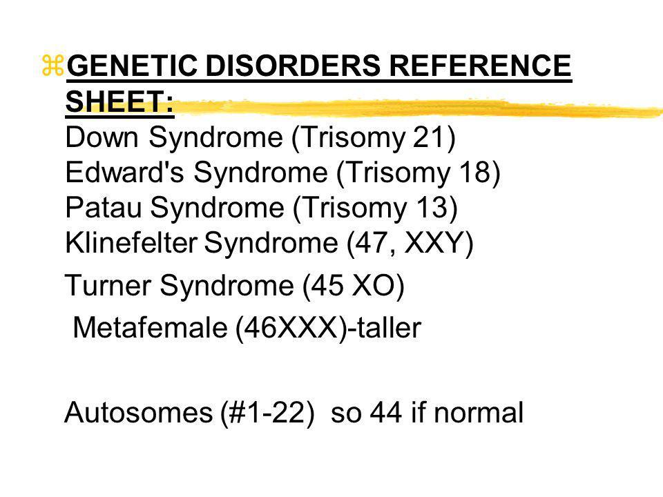 zGENETIC DISORDERS REFERENCE SHEET: Down Syndrome (Trisomy 21) Edward's Syndrome (Trisomy 18) Patau Syndrome (Trisomy 13) Klinefelter Syndrome (47, XX