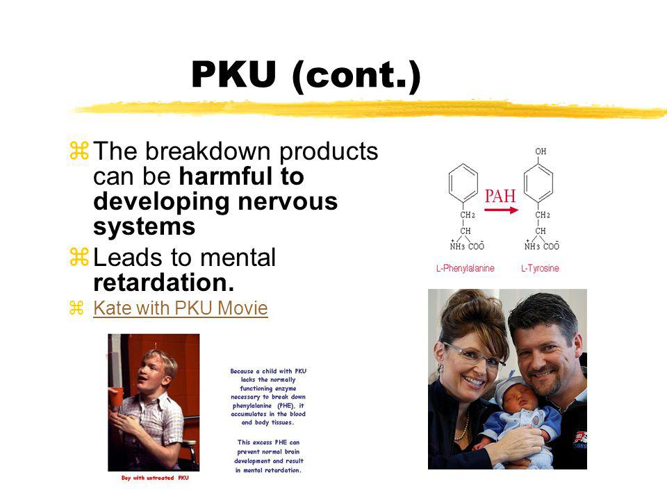 PKU (cont.) zThe breakdown products can be harmful to developing nervous systems zLeads to mental retardation. zKate with PKU MovieKate with PKU Movie