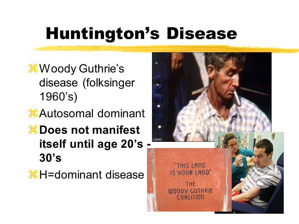 Huntingtons Disease zWoody Guthries disease (folksinger 1960s) zAutosomal dominant zDoes not manifest itself until age 20s - 30s zH=dominant disease