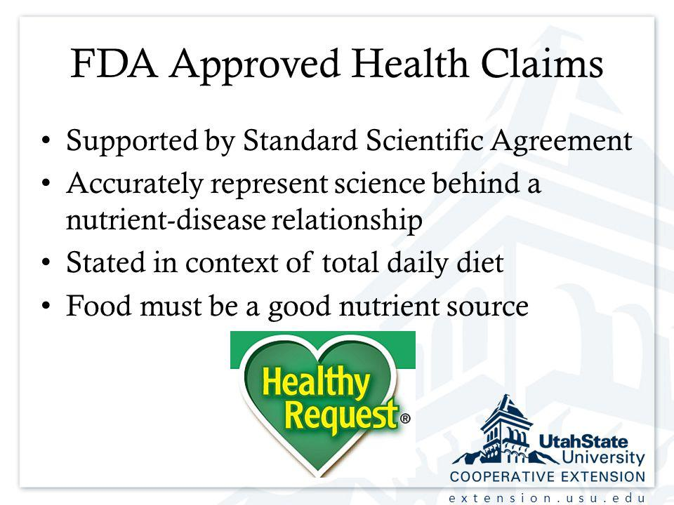 extension.usu.edu FDA Approved Health Claims Supported by Standard Scientific Agreement Accurately represent science behind a nutrient-disease relationship Stated in context of total daily diet Food must be a good nutrient source
