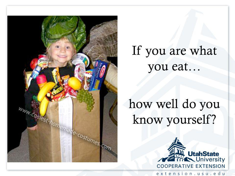 extension.usu.edu If you are what you eat… how well do you know yourself