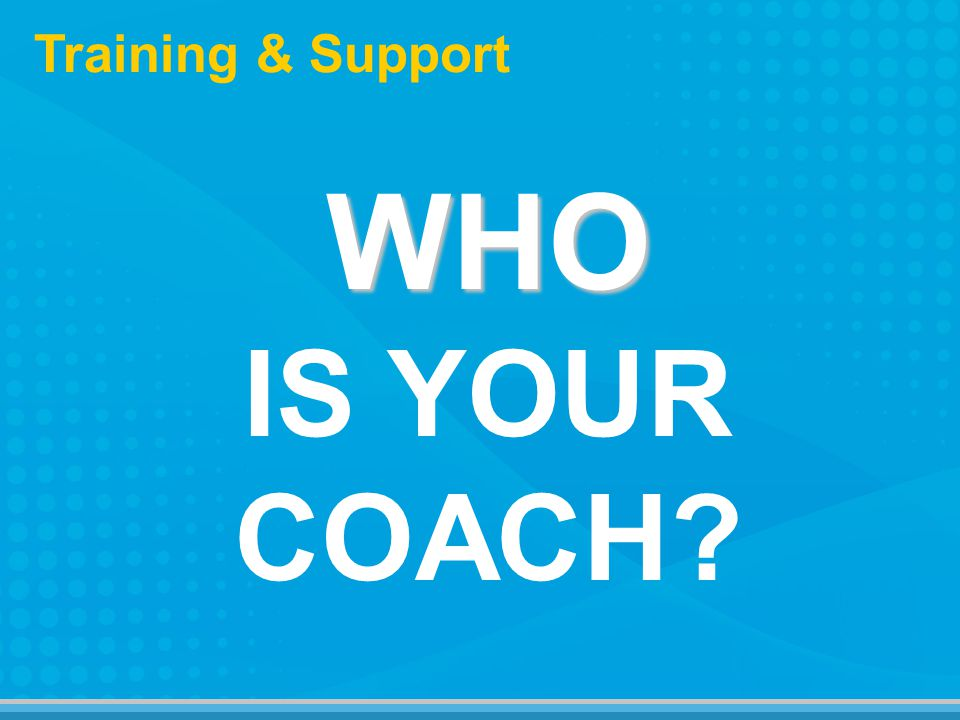 WHO WHO IS YOUR COACH Training & Support