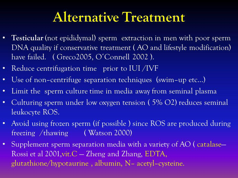 Alternative Treatment Testicular (not epididymal) sperm extraction in men with poor sperm DNA quality if conservative treatment ( AO and lifestyle modification) have failed.