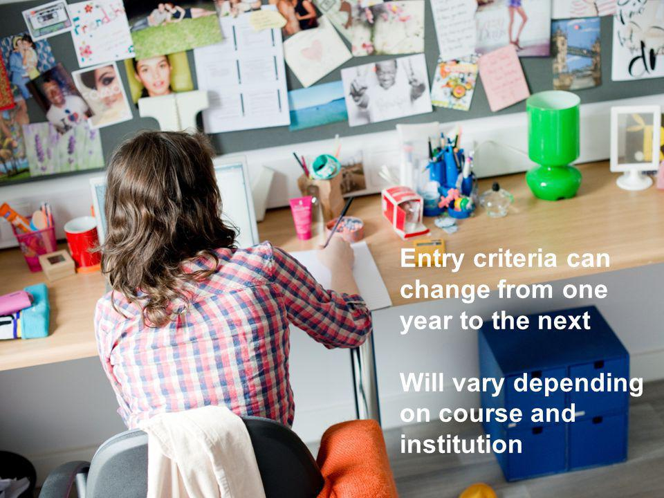 Entry criteria can change from one year to the next Will vary depending on course and institution Entry criteria can change from one year to the next Will vary depending on course and institution