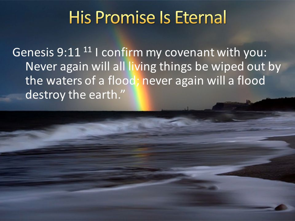 Genesis 9:11 11 I confirm my covenant with you: Never again will all living things be wiped out by the waters of a flood; never again will a flood destroy the earth.