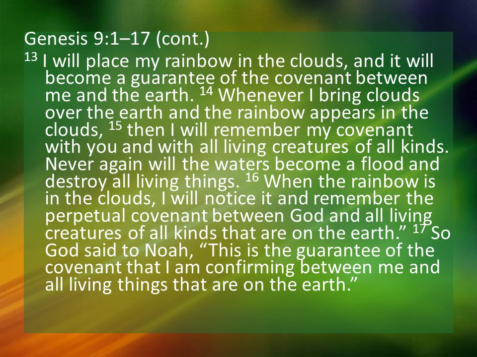 Genesis 9:1–17 (cont.) 13 I will place my rainbow in the clouds, and it will become a guarantee of the covenant between me and the earth.
