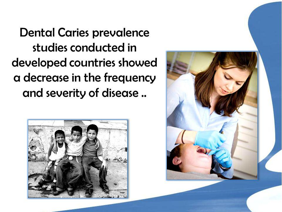 Dental Caries prevalence studies conducted in developed countries showed a decrease in the frequency and severity of disease..