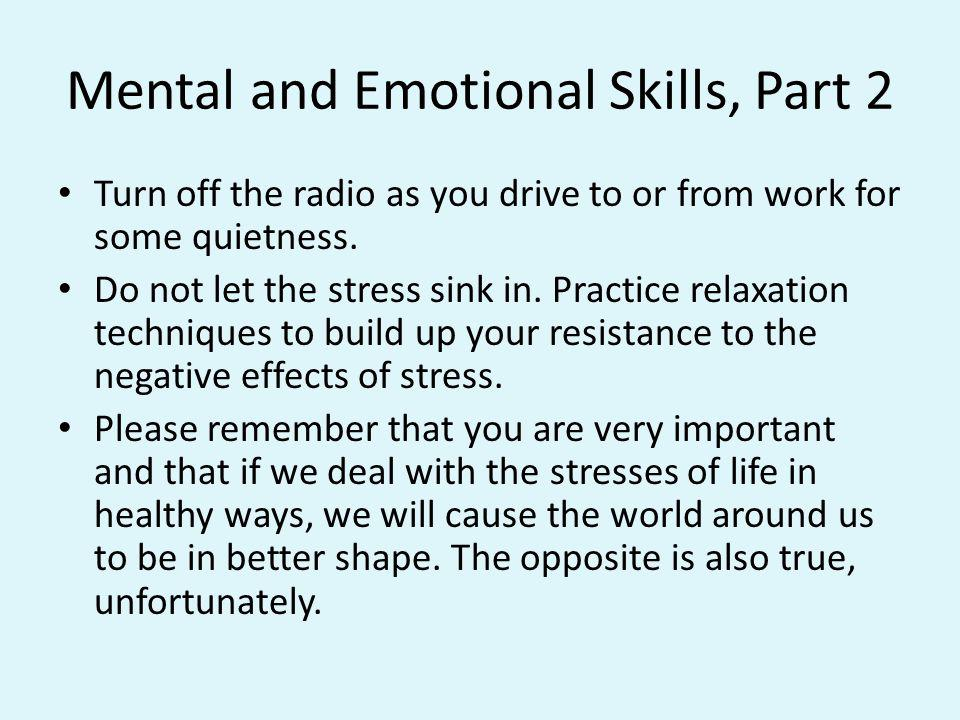 Mental and Emotional Skills, Part 2 Turn off the radio as you drive to or from work for some quietness. Do not let the stress sink in. Practice relaxa