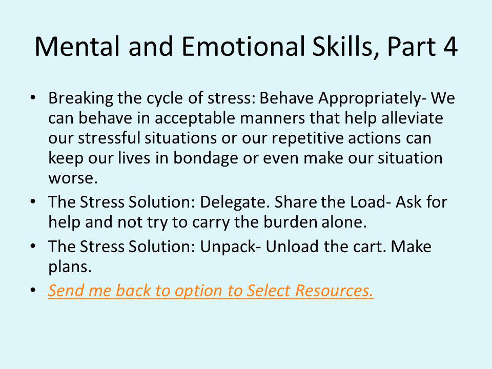 Mental and Emotional Skills, Part 4 Breaking the cycle of stress: Behave Appropriately- We can behave in acceptable manners that help alleviate our st