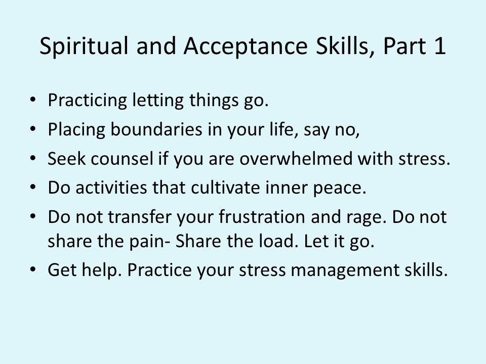 Spiritual and Acceptance Skills, Part 1 Practicing letting things go. Placing boundaries in your life, say no, Seek counsel if you are overwhelmed wit