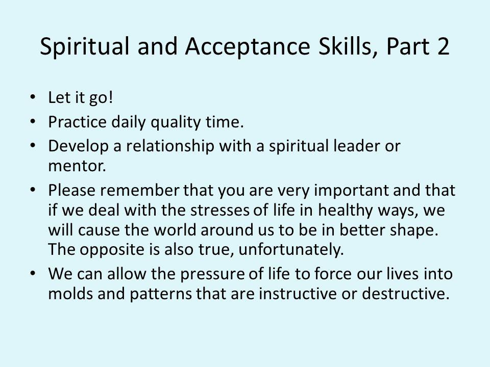 Spiritual and Acceptance Skills, Part 2 Let it go! Practice daily quality time. Develop a relationship with a spiritual leader or mentor. Please remem