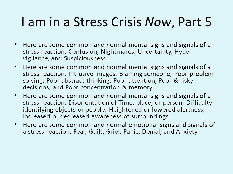 I am in a Stress Crisis Now, Part 5 Here are some common and normal mental signs and signals of a stress reaction: Confusion, Nightmares, Uncertainty,