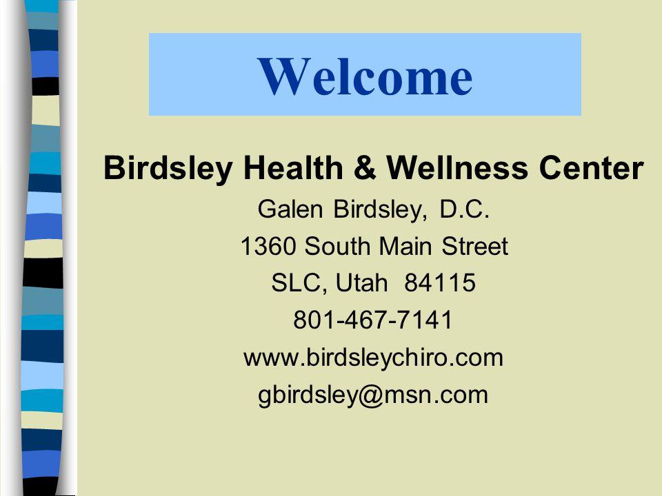 Welcome Birdsley Health & Wellness Center Galen Birdsley, D.C. 1360 South Main Street SLC, Utah 84115 801-467-7141 www.birdsleychiro.com gbirdsley@msn