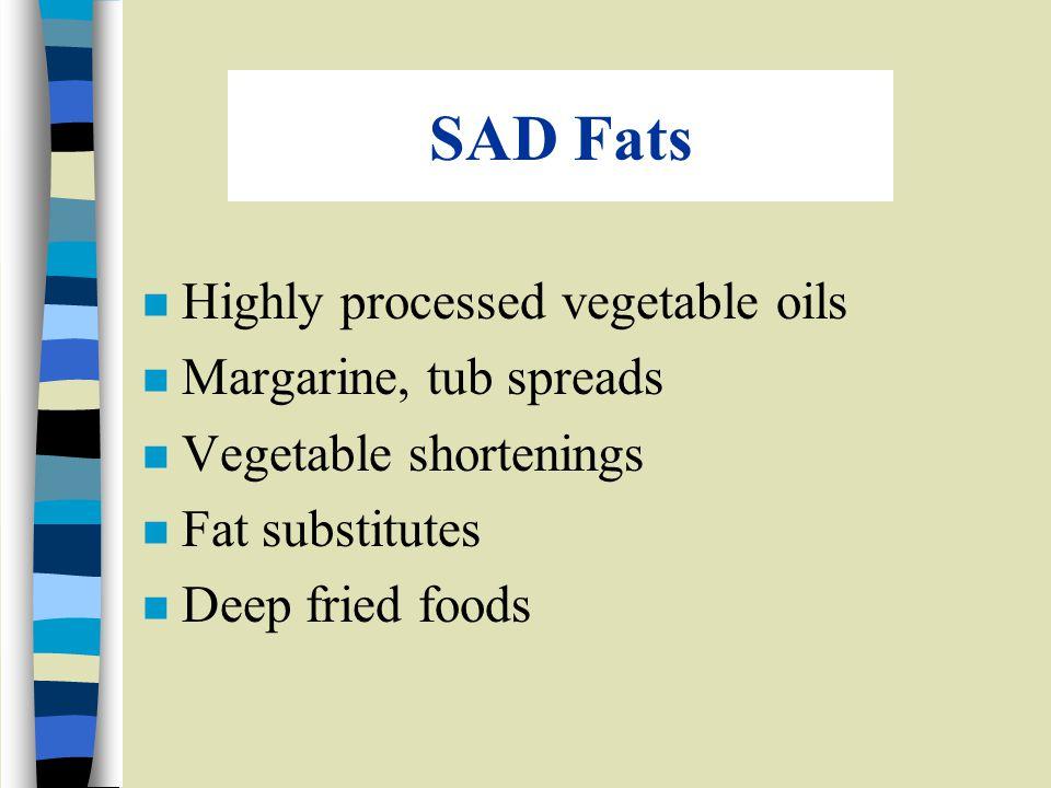 SAD Fats n Highly processed vegetable oils n Margarine, tub spreads n Vegetable shortenings n Fat substitutes n Deep fried foods