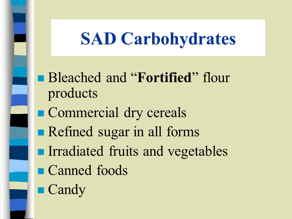 SAD Carbohydrates n Bleached and Fortified flour products n Commercial dry cereals n Refined sugar in all forms n Irradiated fruits and vegetables n Canned foods n Candy