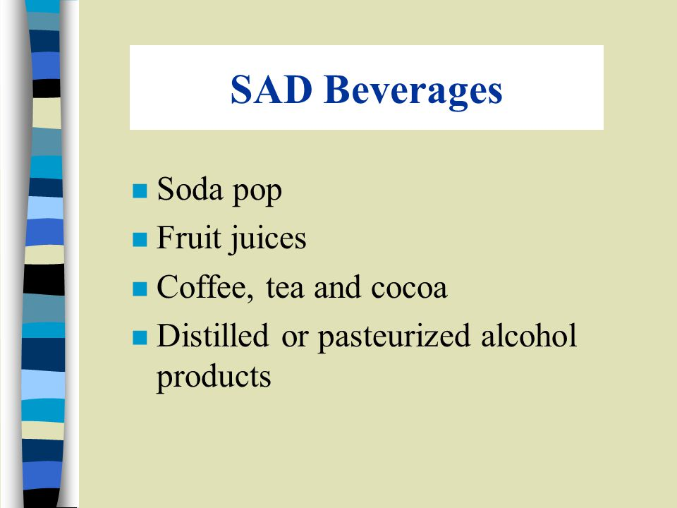 SAD Beverages n Soda pop n Fruit juices n Coffee, tea and cocoa n Distilled or pasteurized alcohol products