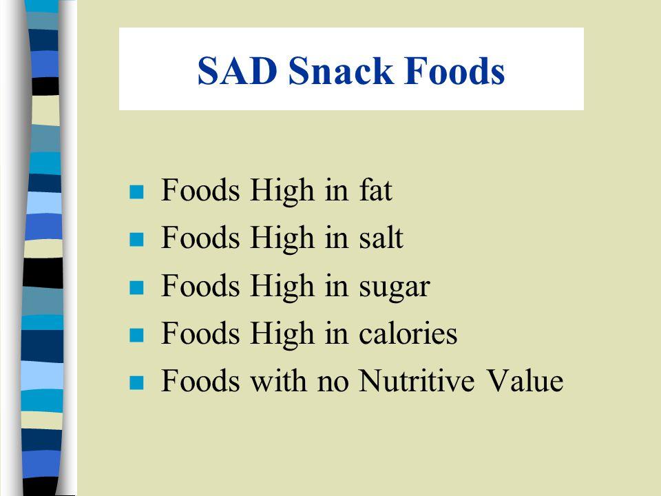 SAD Snack Foods n Foods High in fat n Foods High in salt n Foods High in sugar n Foods High in calories n Foods with no Nutritive Value