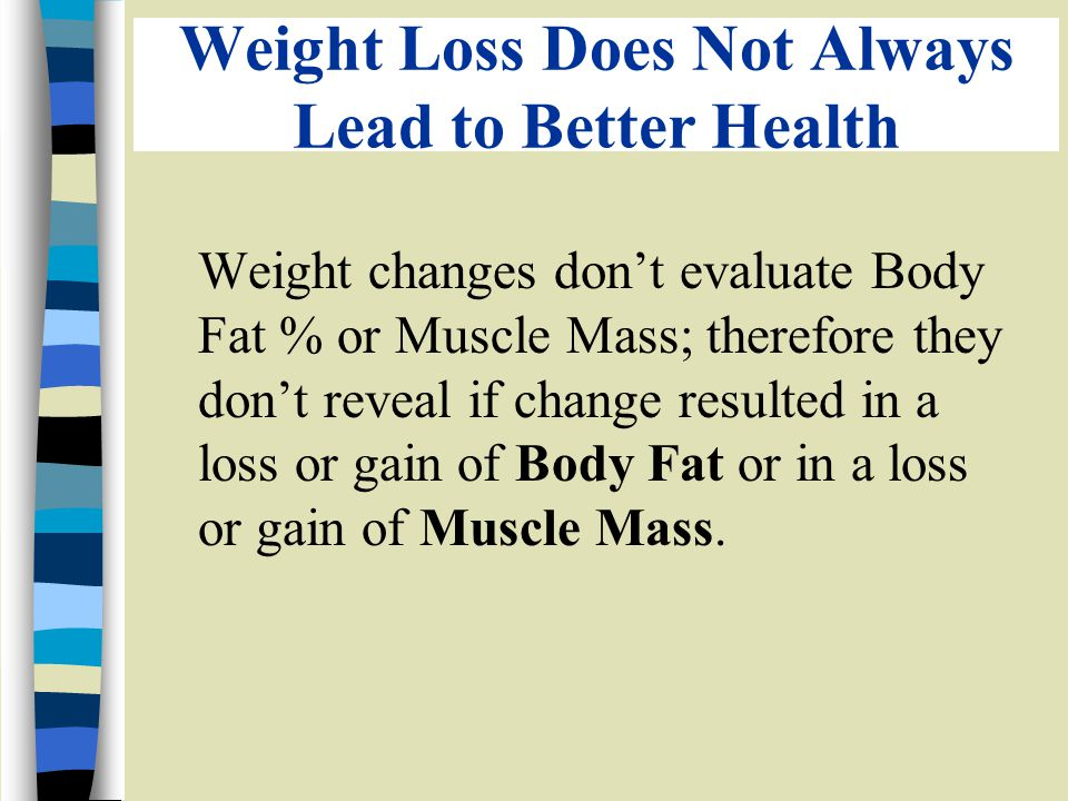 Weight Loss Does Not Always Lead to Better Health Weight changes dont evaluate Body Fat % or Muscle Mass; therefore they dont reveal if change resulted in a loss or gain of Body Fat or in a loss or gain of Muscle Mass.