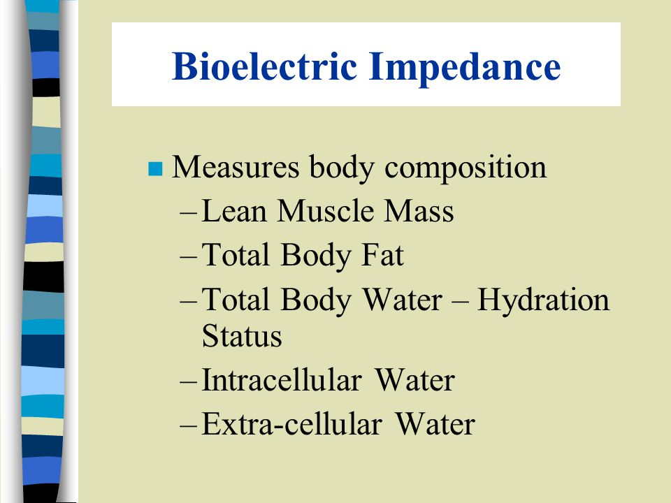 Bioelectric Impedance n Measures body composition –Lean Muscle Mass –Total Body Fat –Total Body Water – Hydration Status –Intracellular Water –Extra-cellular Water