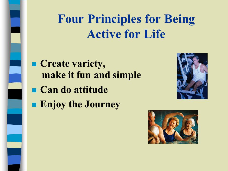 Four Principles for Being Active for Life n Create variety, make it fun and simple n Can do attitude n Enjoy the Journey