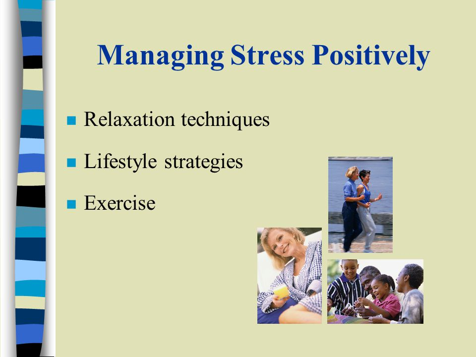 Managing Stress Positively n Relaxation techniques n Lifestyle strategies n Exercise