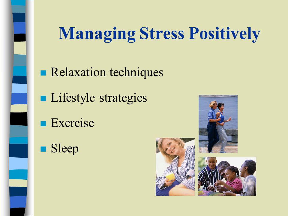Managing Stress Positively n Relaxation techniques n Lifestyle strategies n Exercise n Sleep