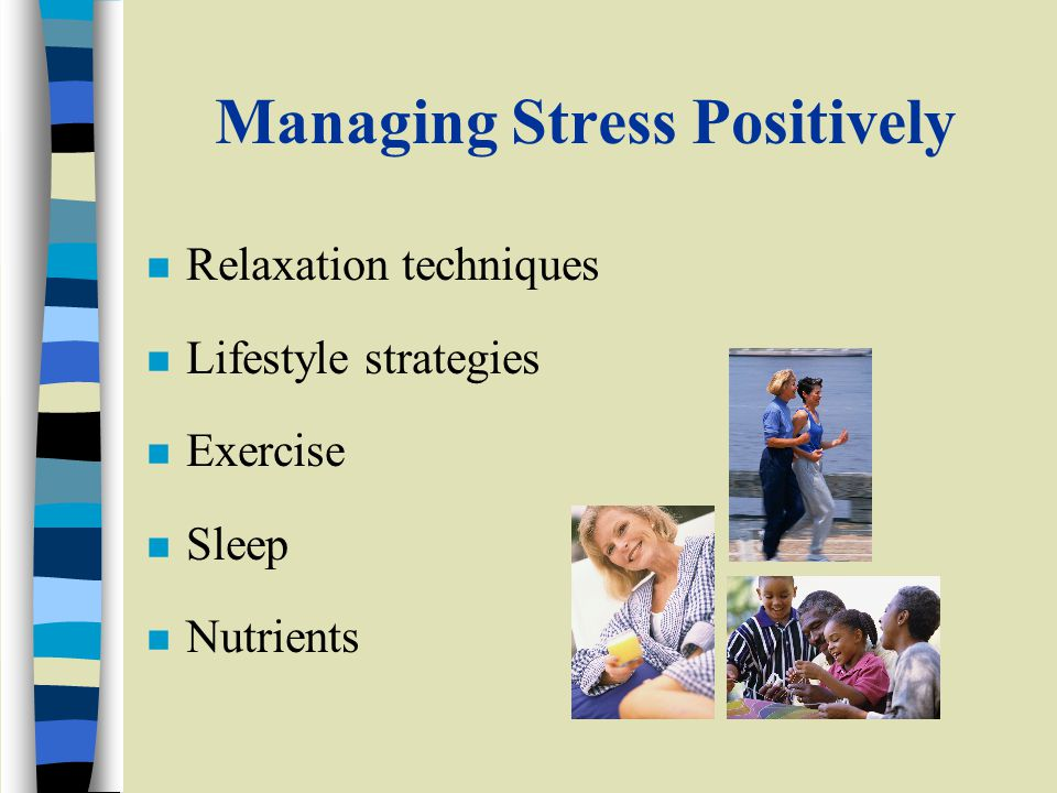 Managing Stress Positively n Relaxation techniques n Lifestyle strategies n Exercise n Sleep n Nutrients