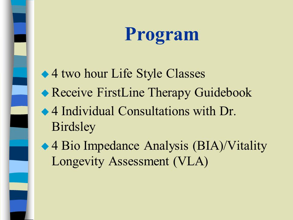 Program u 4 two hour Life Style Classes u Receive FirstLine Therapy Guidebook u 4 Individual Consultations with Dr.