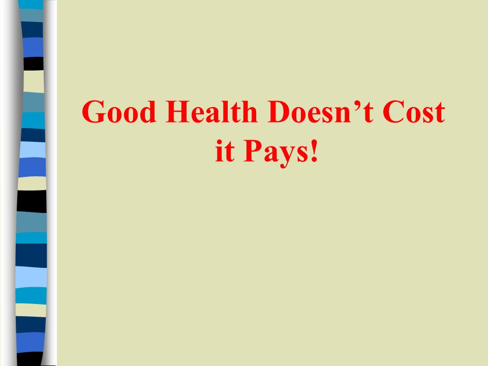 Good Health Doesnt Cost it Pays!