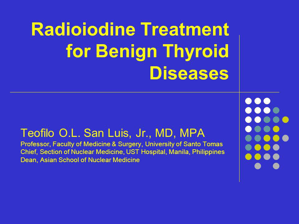 Radioiodine Treatment for Benign Thyroid Diseases Teofilo O.L. San Luis, Jr., MD, MPA Professor, Faculty of Medicine & Surgery, University of Santo To