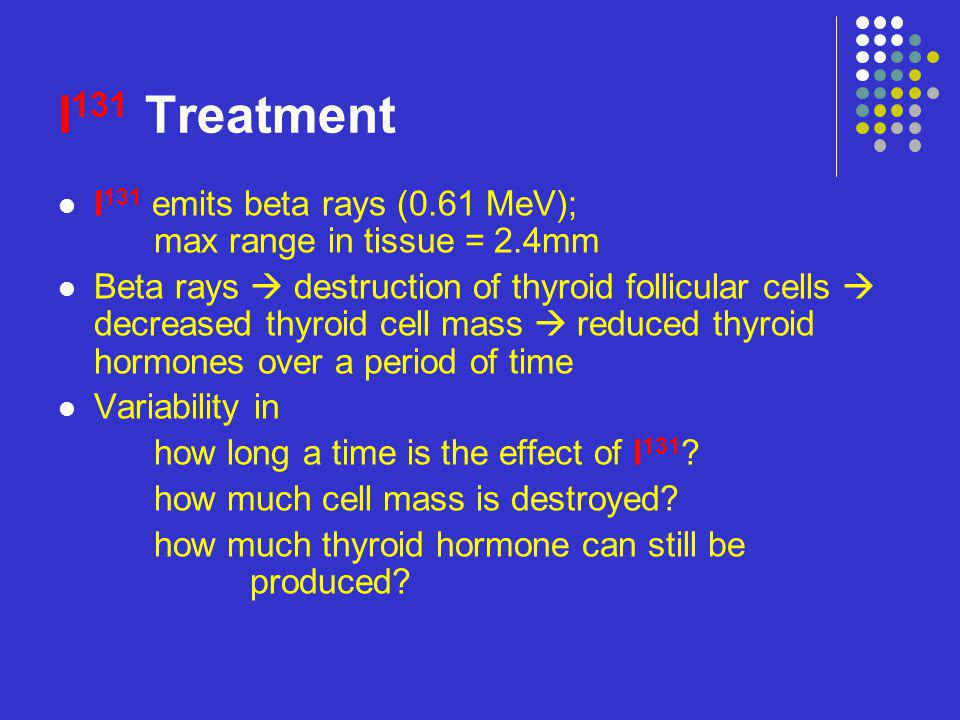 Factors affecting I 131 effectiveness: Dose itself Over-all gland size (or weight) Uptake into the thyroid Transit through the thyroid Status of iodine sufficiency (or deficiency) Radiation sensitivity