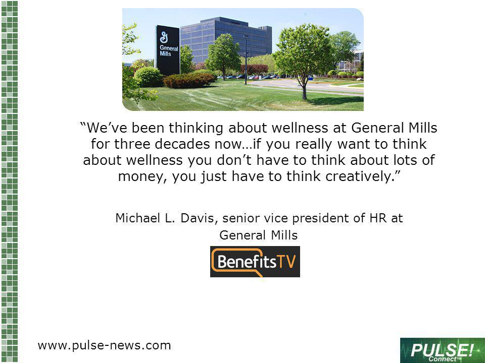 Weve been thinking about wellness at General Mills for three decades now…if you really want to think about wellness you dont have to think about lots of money, you just have to think creatively.
