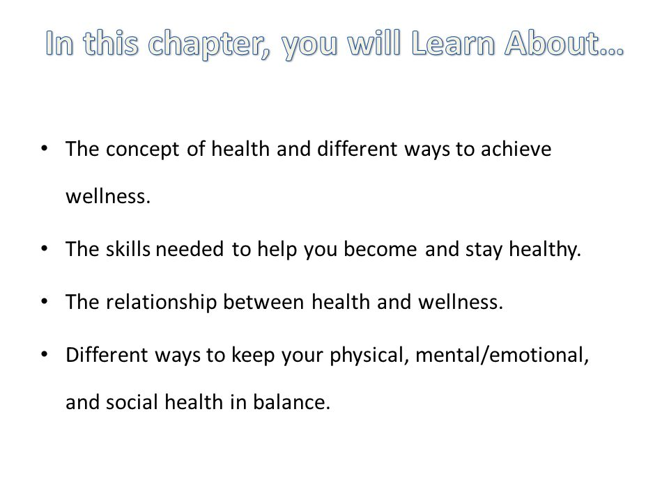 The concept of health and different ways to achieve wellness. The skills needed to help you become and stay healthy. The relationship between health a