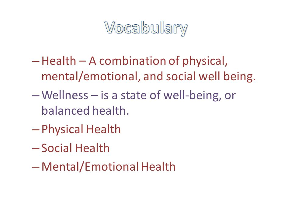 – Health – A combination of physical, mental/emotional, and social well being. – Wellness – is a state of well-being, or balanced health. – Physical H