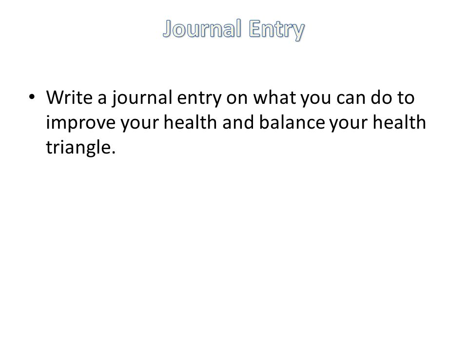 Write a journal entry on what you can do to improve your health and balance your health triangle.