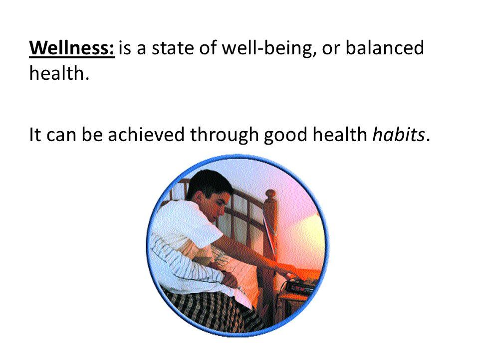 Wellness: is a state of well-being, or balanced health. It can be achieved through good health habits.