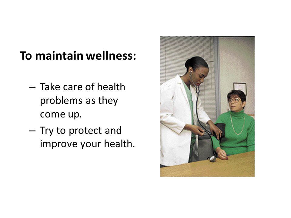 To maintain wellness: – Take care of health problems as they come up. – Try to protect and improve your health.
