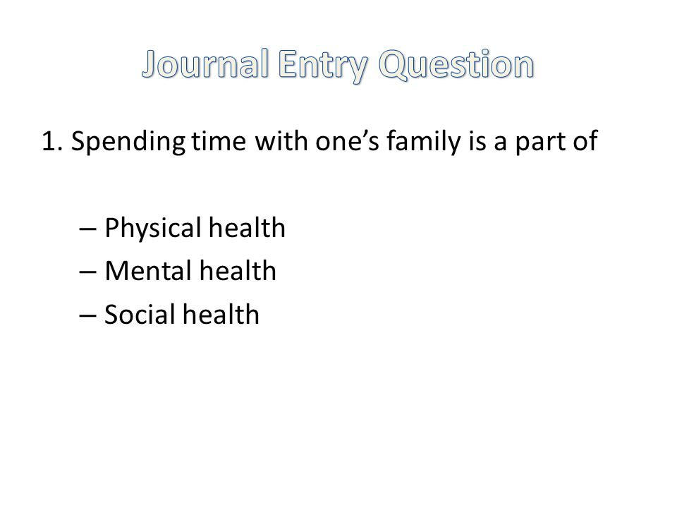 1.Spending time with ones family is a part of – Physical health – Mental health – Social health