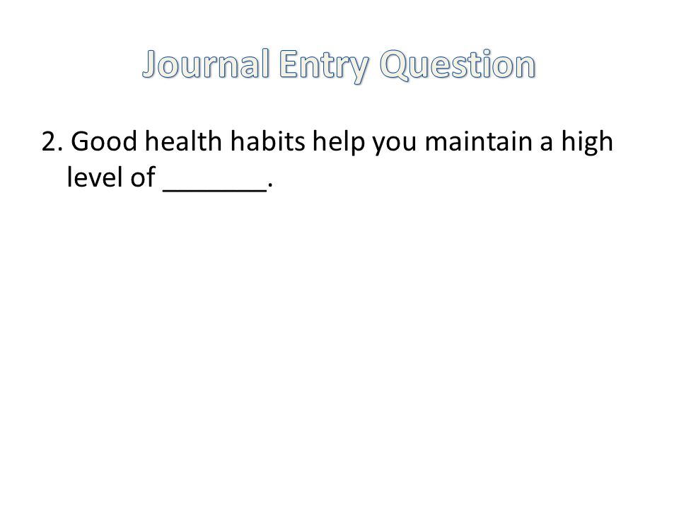 2. Good health habits help you maintain a high level of _______.