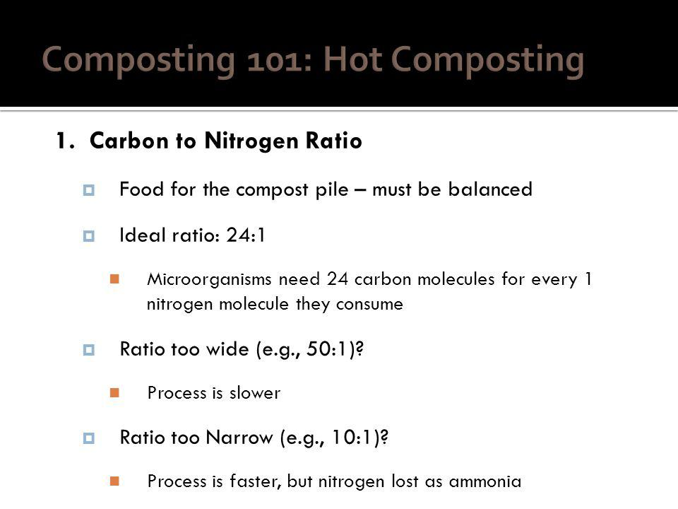1. Carbon to Nitrogen Ratio Food for the compost pile – must be balanced Ideal ratio: 24:1 Microorganisms need 24 carbon molecules for every 1 nitroge